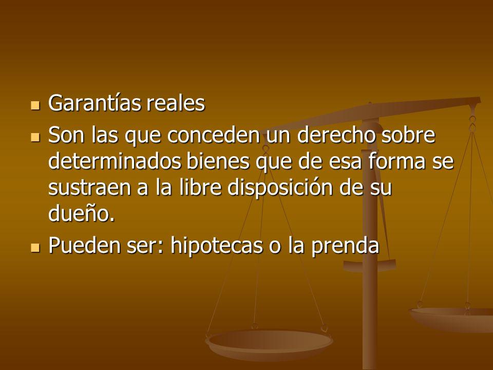 Garantías reales Son las que conceden un derecho sobre determinados bienes que de esa forma se sustraen a la libre disposición de su dueño.