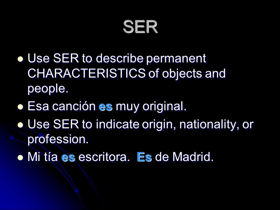 SER Use SER to describe permanent CHARACTERISTICS of objects and people. Esa canción es muy original.