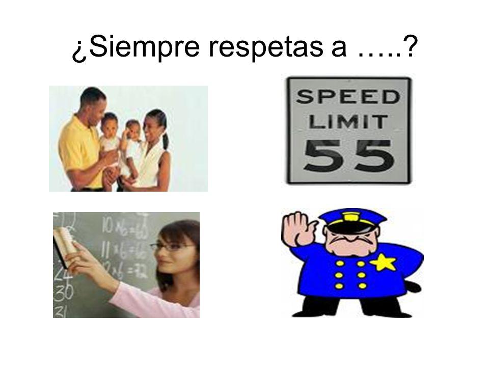 ¿Siempre respetas a …..