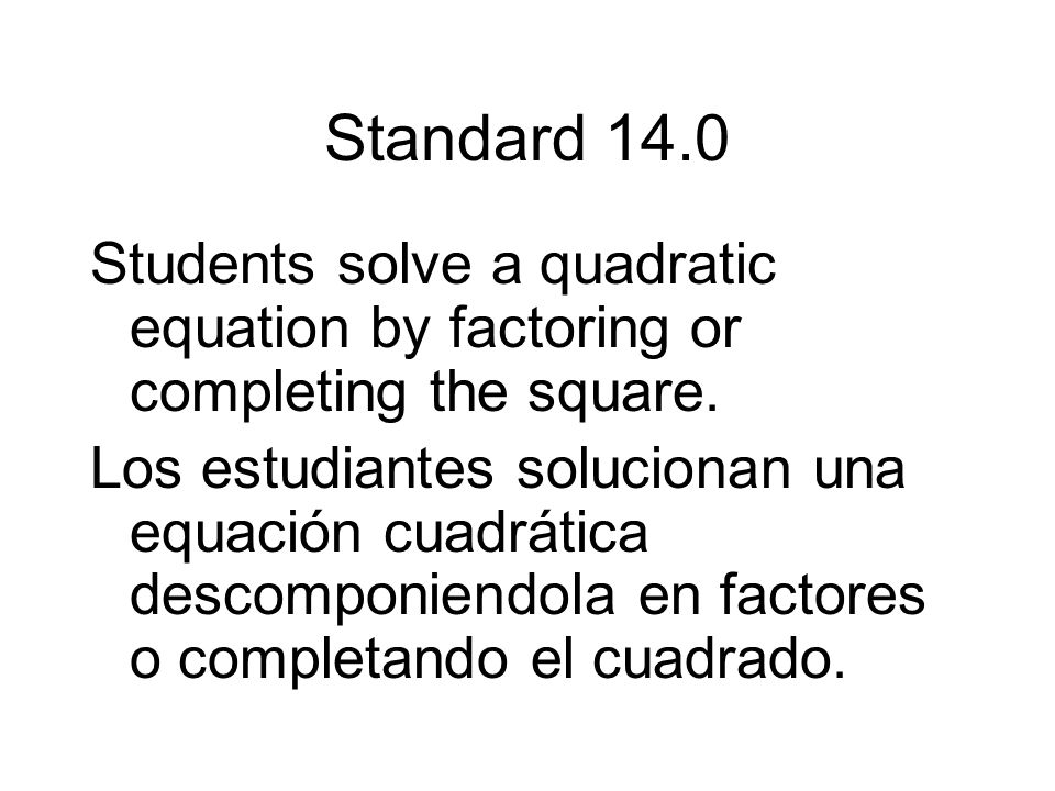 Standard 14.0Students solve a quadratic equation by factoring or completing the square.