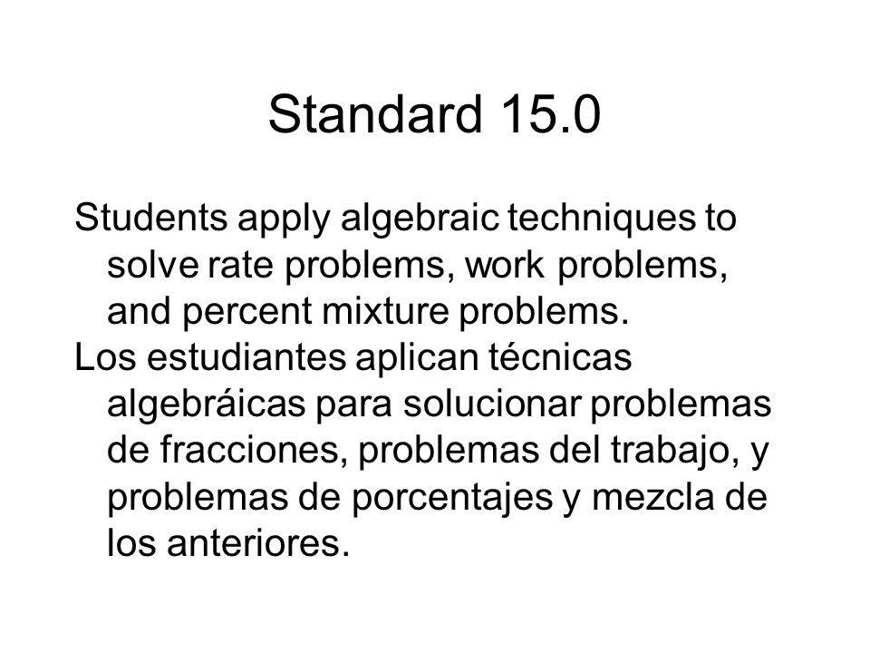 Standard 15.0 Students apply algebraic techniques to solve rate problems, work problems, and percent mixture problems.