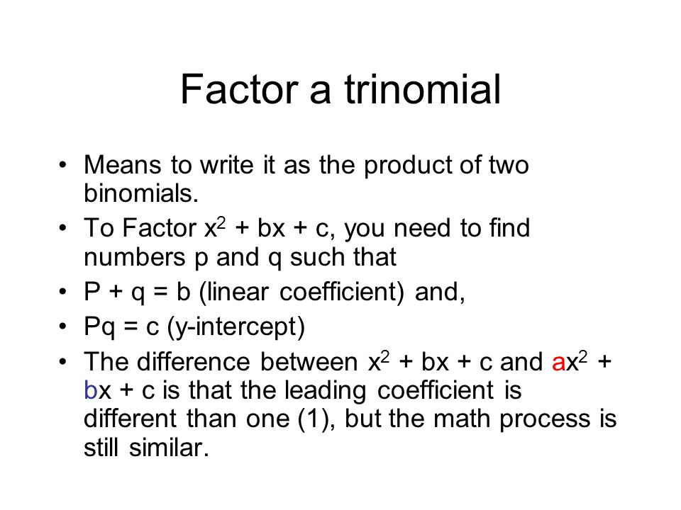 Factor a trinomial Means to write it as the product of two binomials.