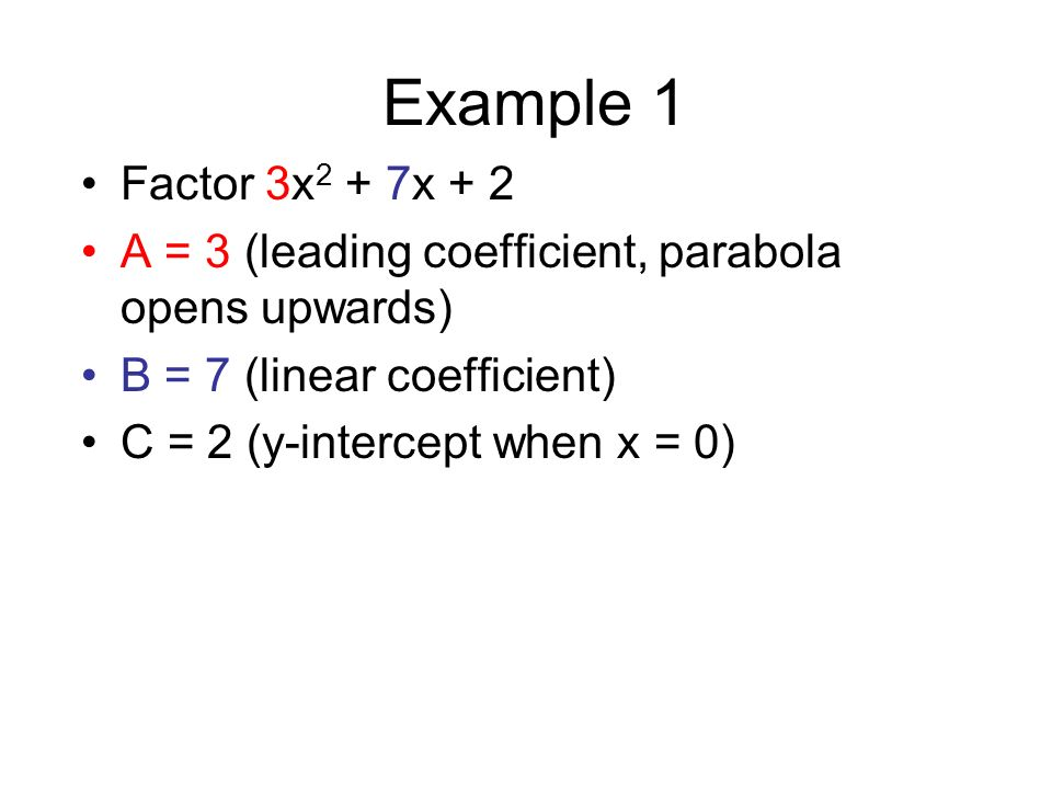 Example 1Factor 3x2 + 7x + 2. A = 3 (leading coefficient, parabola opens upwards) B = 7 (linear coefficient)