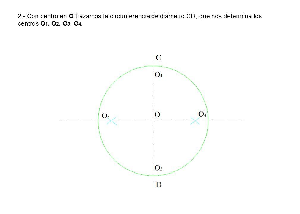 2.- Con centro en O trazamos la circunferencia de diámetro CD, que nos determina los centros O1, O2, O3, O4.