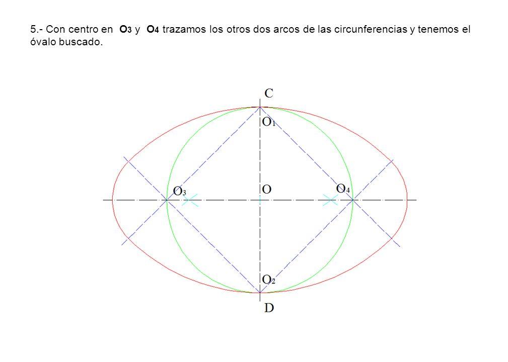 5.- Con centro en O3 y O4 trazamos los otros dos arcos de las circunferencias y tenemos el óvalo buscado.