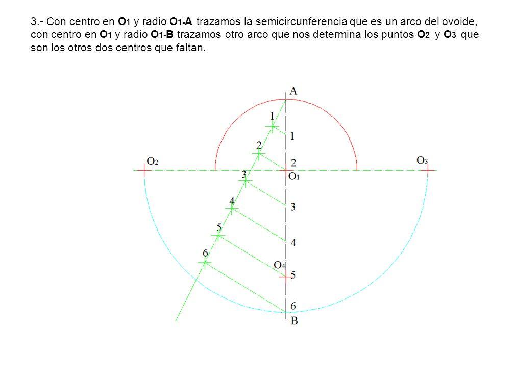3.- Con centro en O1 y radio O1-A trazamos la semicircunferencia que es un arco del ovoide, con centro en O1 y radio O1-B trazamos otro arco que nos determina los puntos O2 y O3 que son los otros dos centros que faltan.