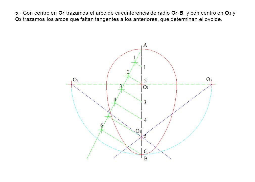 5.- Con centro en O4 trazamos el arco de circunferencia de radio O4-B, y con centro en O3 y O2 trazamos los arcos que faltan tangentes a los anteriores, que determinan el ovoide.