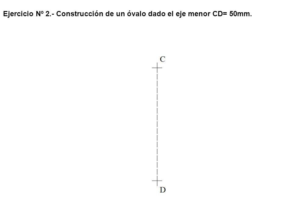 Ejercicio Nº 2.- Construcción de un óvalo dado el eje menor CD= 50mm.