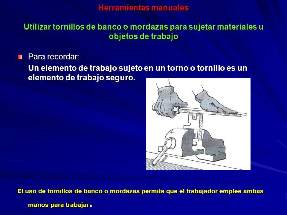 Herramientas manuales Utilizar tornillos de banco o mordazas para sujetar materiales u objetos de trabajo
