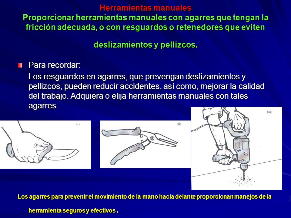 Herramientas manuales Proporcionar herramientas manuales con agarres que tengan la fricción adecuada, o con resguardos o retenedores que eviten deslizamientos y pellizcos.