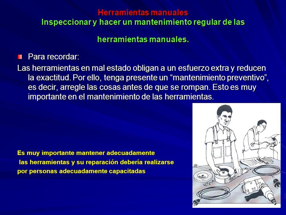 Herramientas manuales Inspeccionar y hacer un mantenimiento regular de las herramientas manuales.