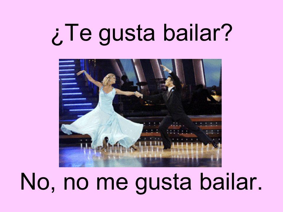 ¿Te gusta bailar No, no me gusta bailar.