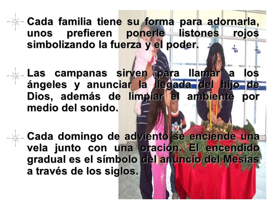 Cada familia tiene su forma para adornarla, unos prefieren ponerle listones rojos simbolizando la fuerza y el poder.