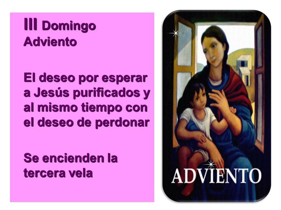 III Domingo Adviento El deseo por esperar a Jesús purificados y al mismo tiempo con el deseo de perdonar.