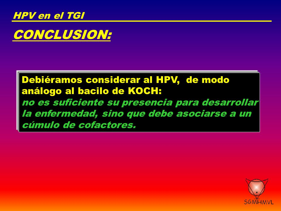 CONCLUSION: HPV en el TGI Debiéramos considerar al HPV, de modo