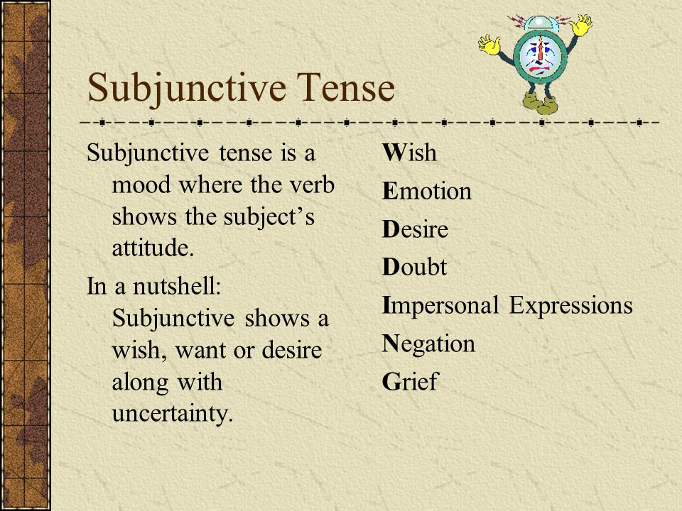 Subjunctive Tense Subjunctive tense is a mood where the verb shows the subject's attitude.