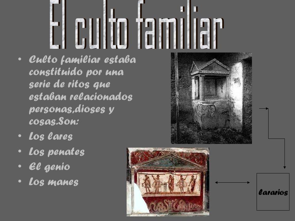 El culto familiar Culto familiar estaba constituido por una serie de ritos que estaban relacionados personas,dioses y cosas.Son: