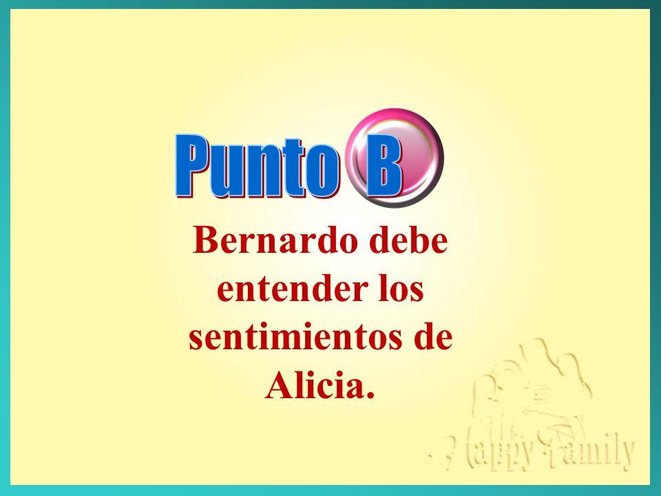 Bernardo debe entender los sentimientos de Alicia.