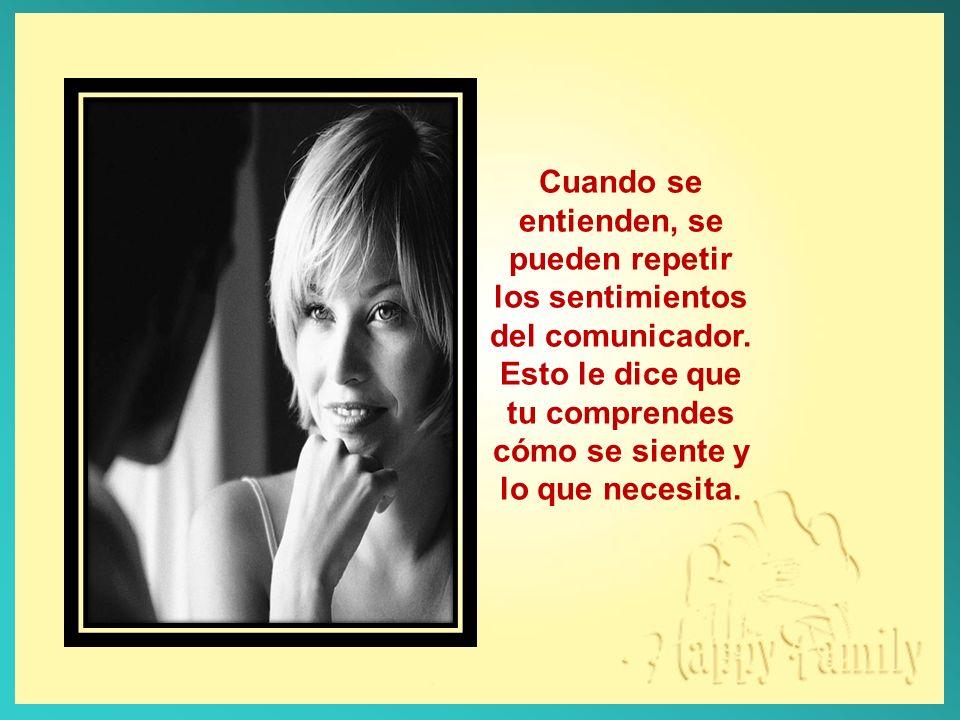 Cuando se entienden, se pueden repetir los sentimientos del comunicador.