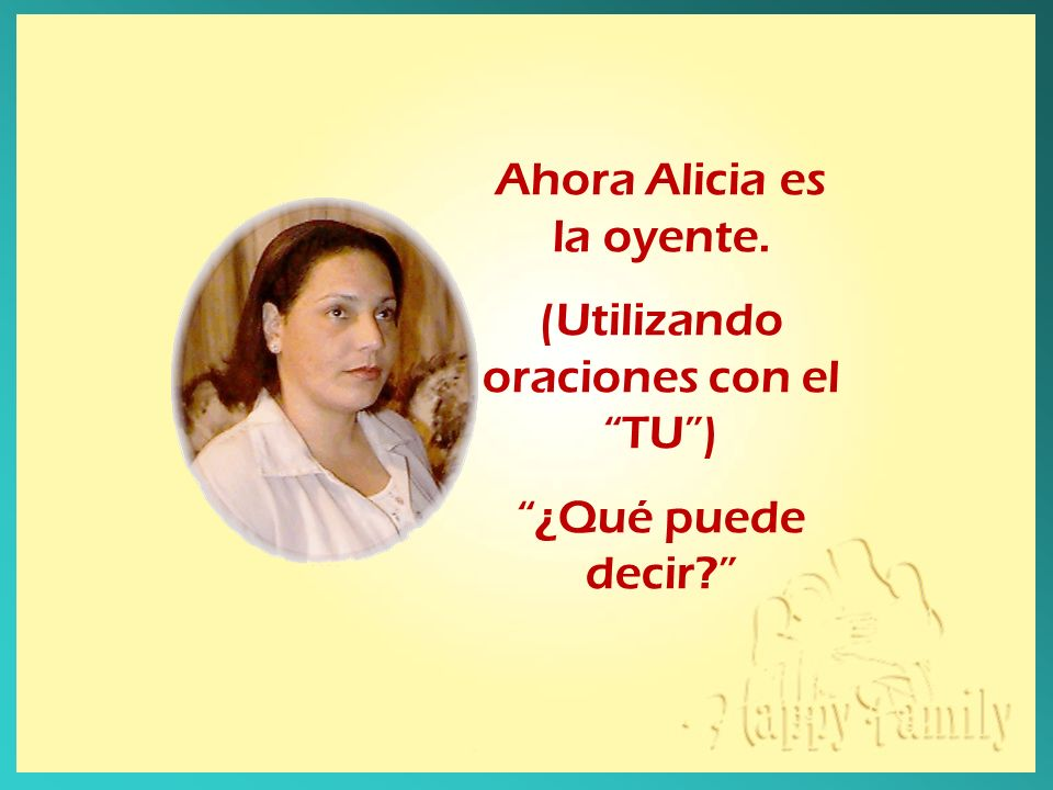 Ahora Alicia es la oyente. (Utilizando oraciones con el TU )