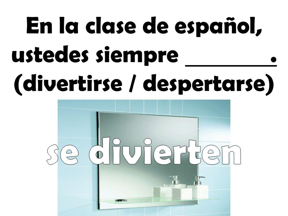 En la clase de español, ustedes siempre . (divertirse / despertarse)