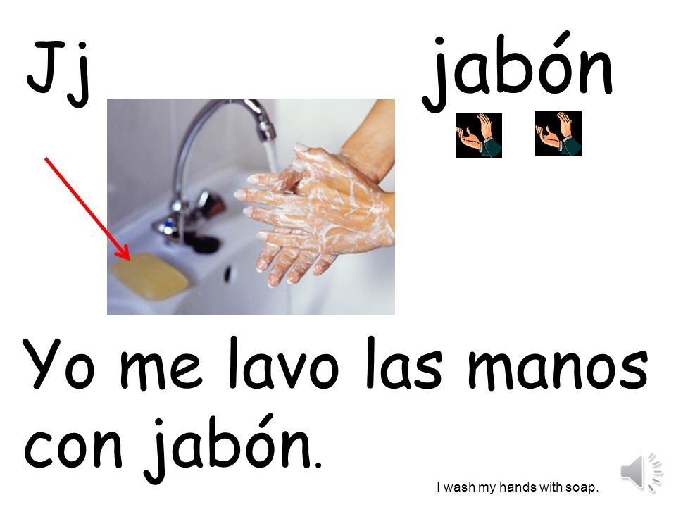 jabón Jj Yo me lavo las manos con jabón. I wash my hands with soap.