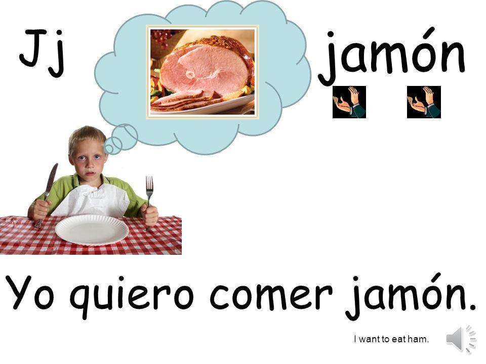 Jj jamón Yo quiero comer jamón. I want to eat ham.
