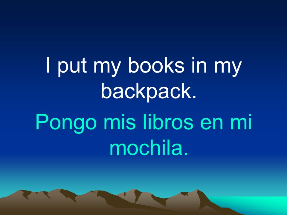I put my books in my backpack. Pongo mis libros en mi mochila.