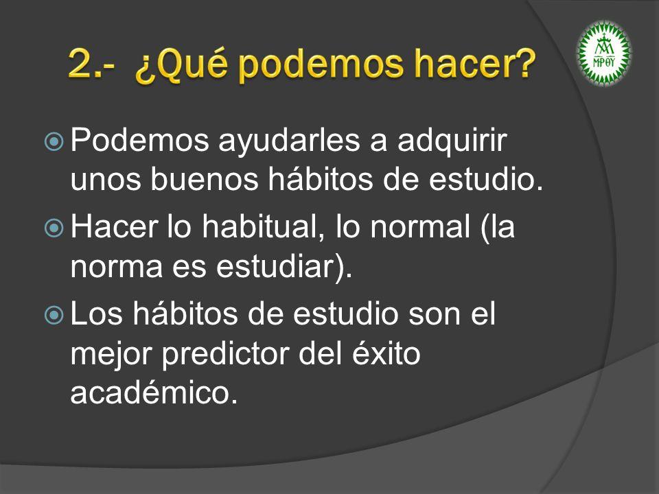 2.- ¿Qué podemos hacer Podemos ayudarles a adquirir unos buenos hábitos de estudio. Hacer lo habitual, lo normal (la norma es estudiar).