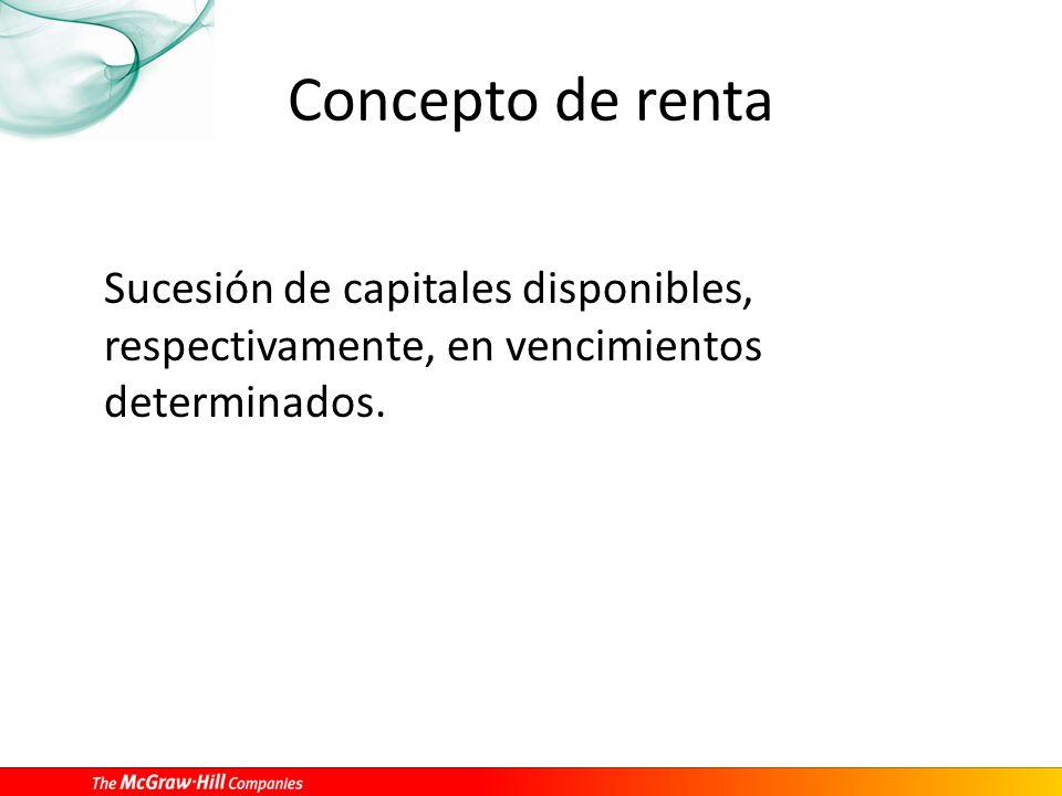 Concepto de renta Sucesión de capitales disponibles, respectivamente, en vencimientos determinados.