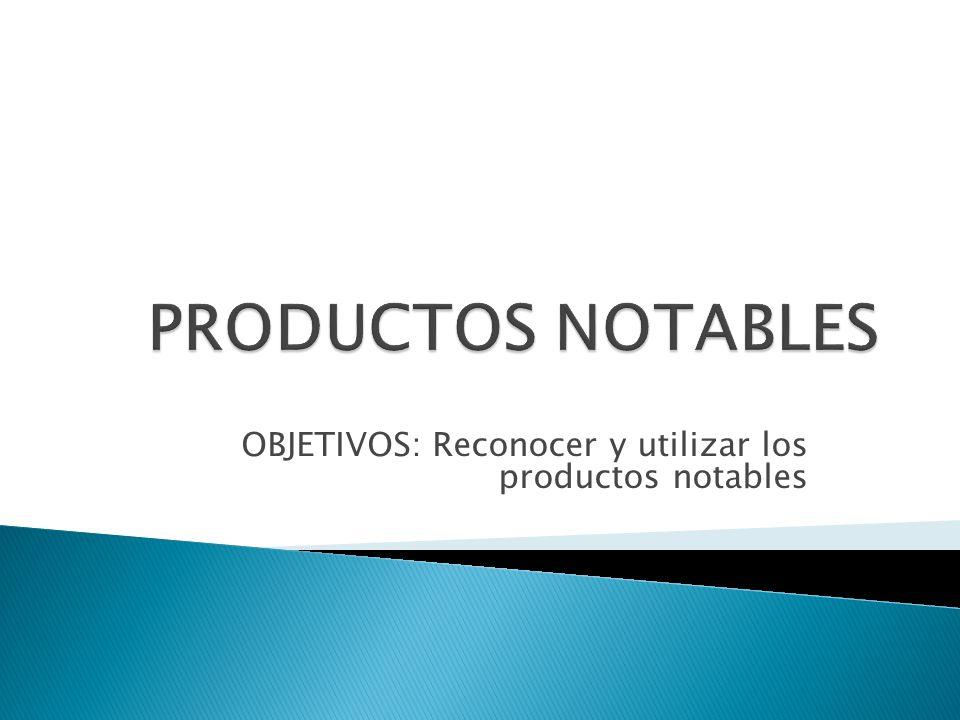 OBJETIVOS: Reconocer y utilizar los productos notables