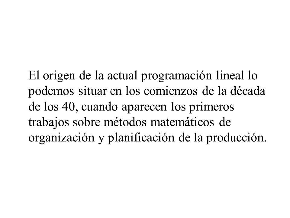 El origen de la actual programación lineal lo podemos situar en los comienzos de la década de los 40, cuando aparecen los primeros trabajos sobre métodos matemáticos de organización y planificación de la producción.