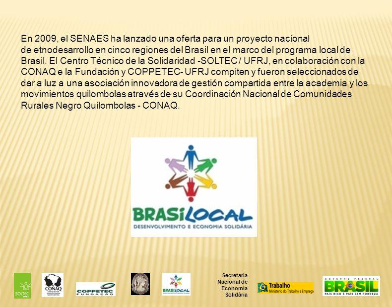 En 2009, el SENAES ha lanzado una oferta para un proyecto nacional de etnodesarrollo en cinco regiones del Brasil en el marco del programa local de Brasil. El Centro Técnico de la Solidaridad -SOLTEC / UFRJ, en colaboración con la CONAQ e la Fundación y COPPETEC- UFRJ compiten y fueron seleccionados de dar a luz a una asociación innovadora de gestión compartida entre la academia y los movimientos quilombolas através de su Coordinación Nacional de Comunidades Rurales Negro Quilombolas - CONAQ.