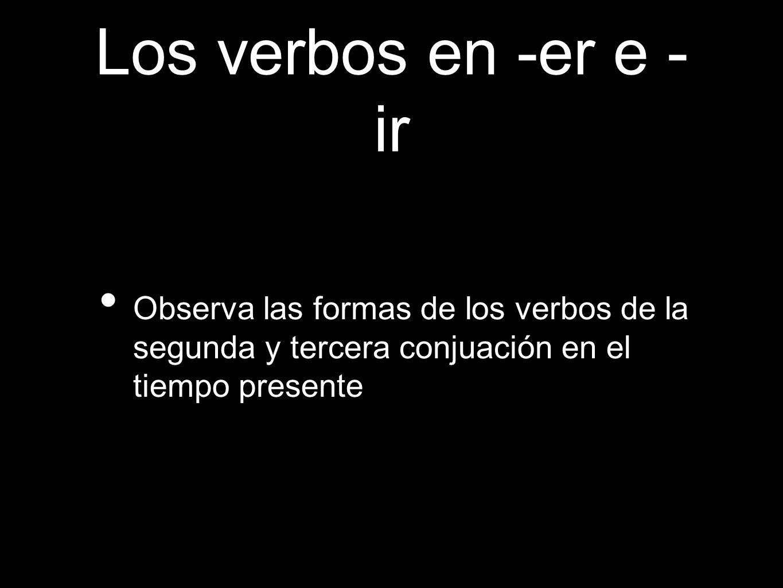 Los verbos en -er e -irObserva las formas de los verbos de la segunda y tercera conjuación en el tiempo presente.