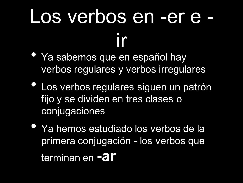 Los verbos en -er e -ir Ya sabemos que en español hay verbos regulares y verbos irregulares.