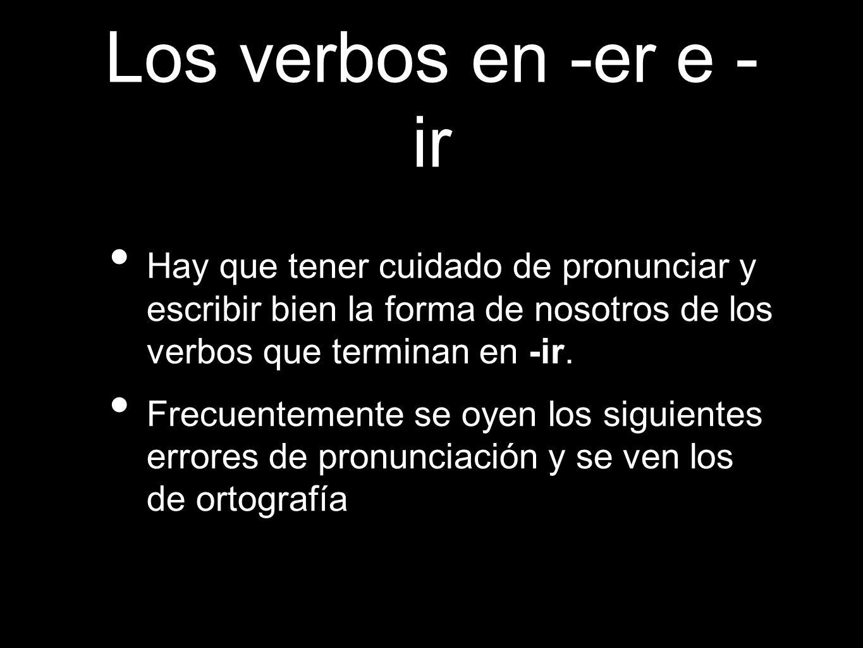 Los verbos en -er e -irHay que tener cuidado de pronunciar y escribir bien la forma de nosotros de los verbos que terminan en -ir.