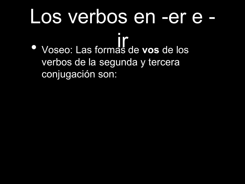 Los verbos en -er e -ir Voseo: Las formas de vos de los verbos de la segunda y tercera conjugación son: