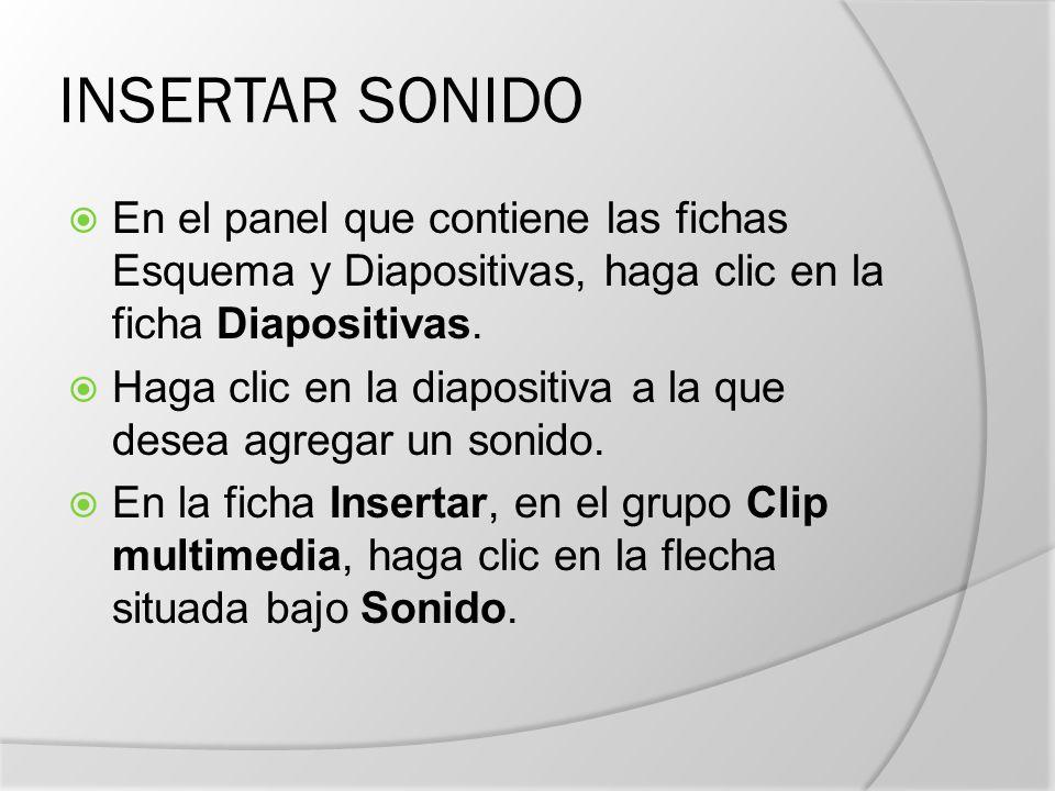 INSERTAR SONIDO En el panel que contiene las fichas Esquema y Diapositivas, haga clic en la ficha Diapositivas.