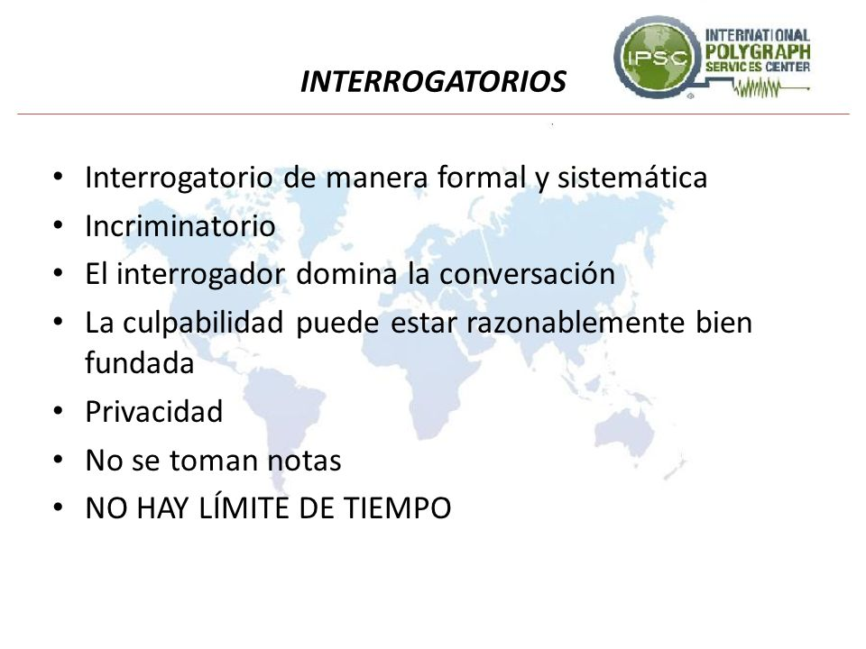 INTERROGATORIOS Interrogatorio de manera formal y sistemática. Incriminatorio. El interrogador domina la conversación.