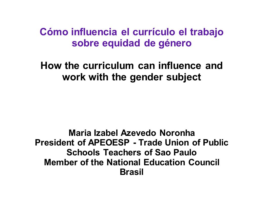 Cómo influencia el currículo el trabajo sobre equidad de género How the curriculum can influence and work with the gender subject Maria Izabel Azevedo Noronha President of APEOESP - Trade Union of Public Schools Teachers of Sao Paulo Member of the National Education Council Brasil