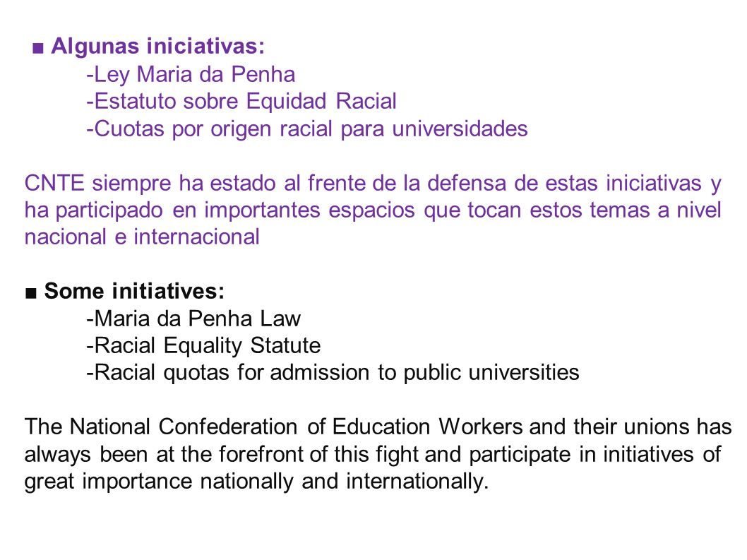 ■ Algunas iniciativas: -Ley Maria da Penha -Estatuto sobre Equidad Racial -Cuotas por origen racial para universidades CNTE siempre ha estado al frente de la defensa de estas iniciativas y ha participado en importantes espacios que tocan estos temas a nivel nacional e internacional ■ Some initiatives: -Maria da Penha Law -Racial Equality Statute -Racial quotas for admission to public universities The National Confederation of Education Workers and their unions has always been at the forefront of this fight and participate in initiatives of great importance nationally and internationally.