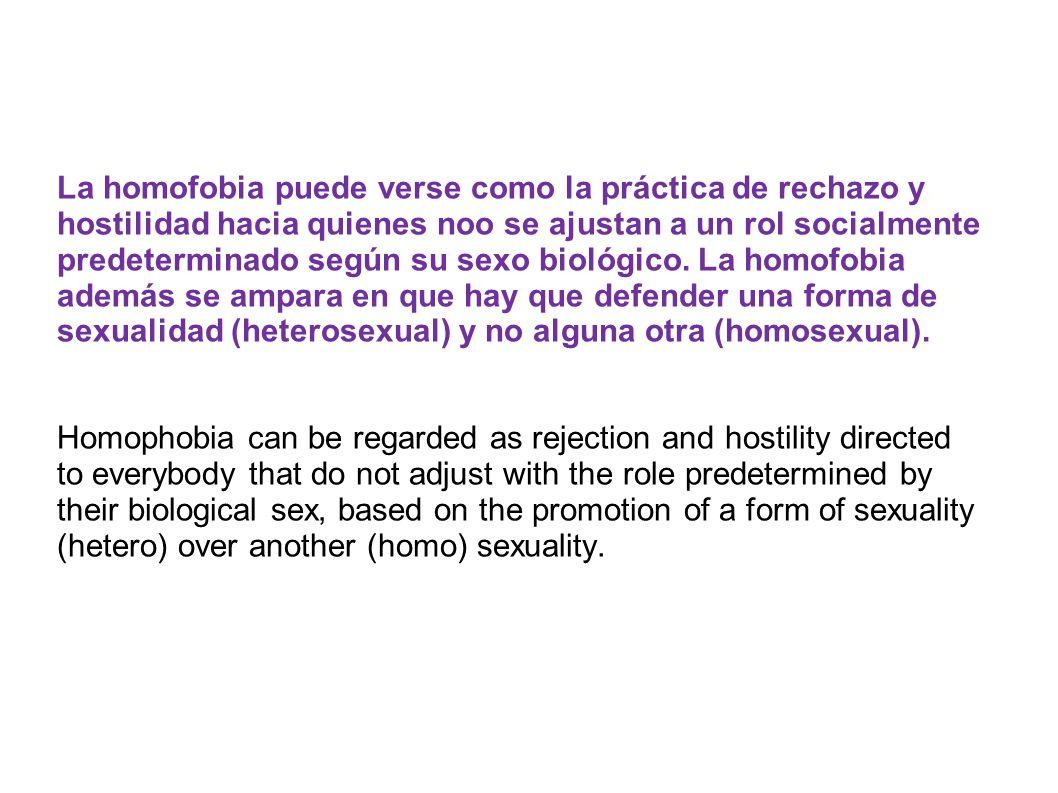 La homofobia puede verse como la práctica de rechazo y hostilidad hacia quienes noo se ajustan a un rol socialmente predeterminado según su sexo biológico.