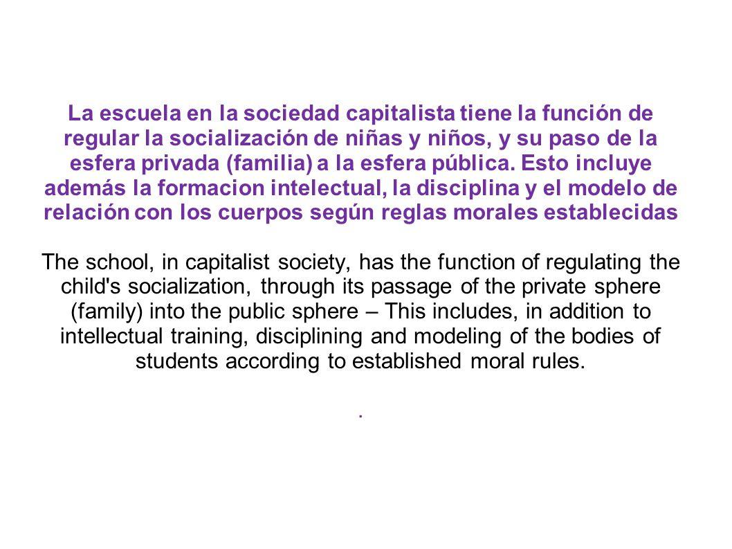 La escuela en la sociedad capitalista tiene la función de regular la socialización de niñas y niños, y su paso de la esfera privada (familia) a la esfera pública.