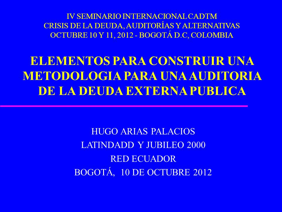 IV SEMINARIO INTERNACIONAL CADTM CRISIS DE LA DEUDA, AUDITORÍAS Y ALTERNATIVAS OCTUBRE 10 Y 11, 2012 - BOGOTÁ D.C, COLOMBIA ELEMENTOS PARA CONSTRUIR UNA METODOLOGIA PARA UNA AUDITORIA DE LA DEUDA EXTERNA PUBLICA