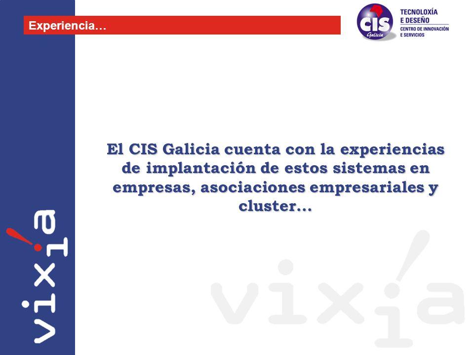 Experiencia…El CIS Galicia cuenta con la experiencias de implantación de estos sistemas en empresas, asociaciones empresariales y cluster...