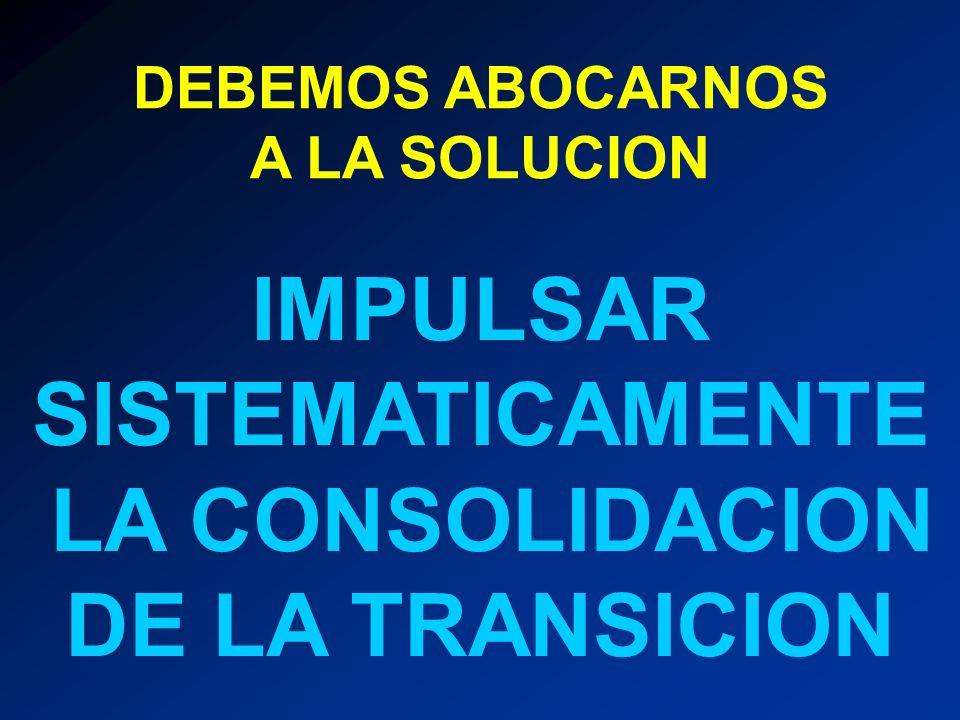IMPULSAR SISTEMATICAMENTE LA CONSOLIDACION DE LA TRANSICION
