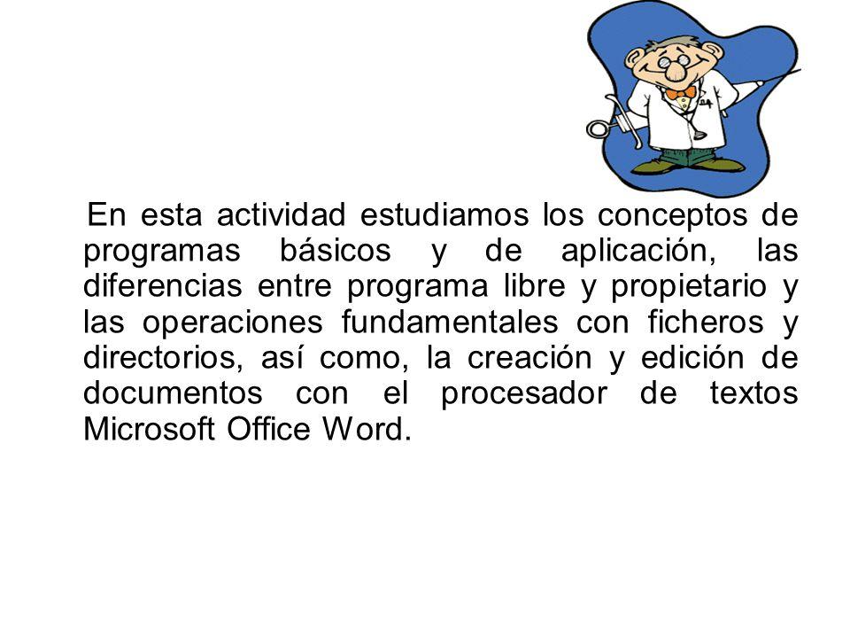 En esta actividad estudiamos los conceptos de programas básicos y de aplicación, las diferencias entre programa libre y propietario y las operaciones fundamentales con ficheros y directorios, así como, la creación y edición de documentos con el procesador de textos Microsoft Office Word.