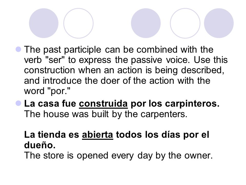 The past participle can be combined with the verb ser to express the passive voice. Use this construction when an action is being described, and introduce the doer of the action with the word por.