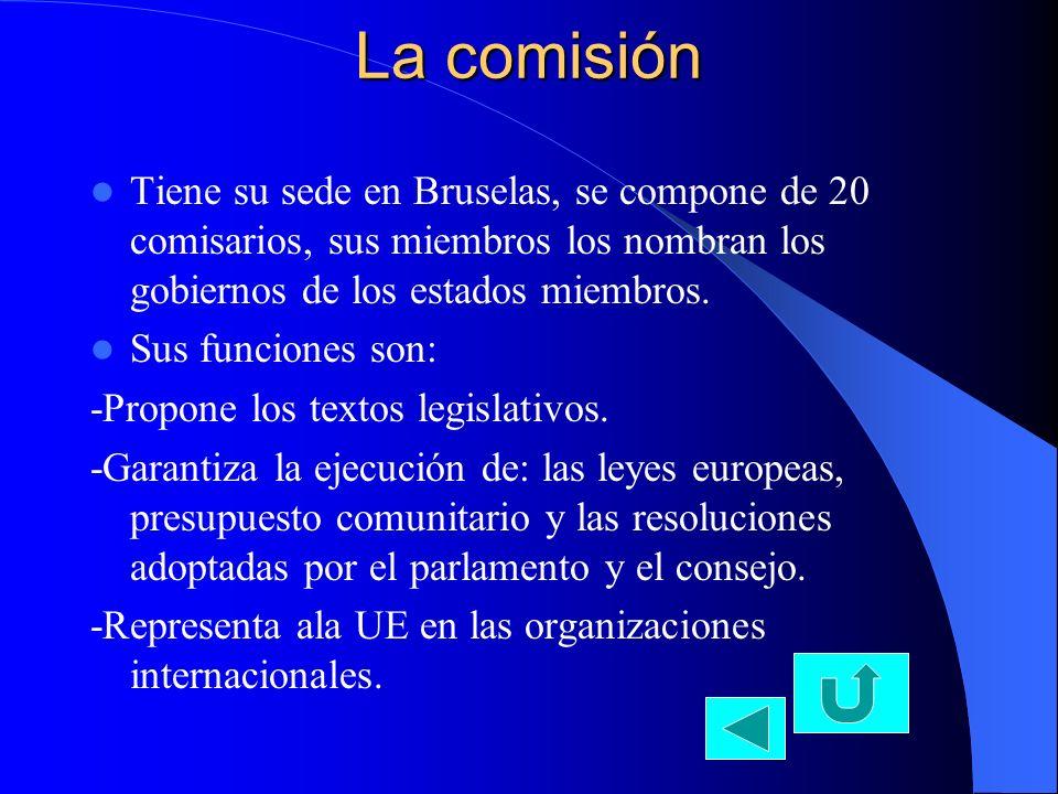 La comisión Tiene su sede en Bruselas, se compone de 20 comisarios, sus miembros los nombran los gobiernos de los estados miembros.