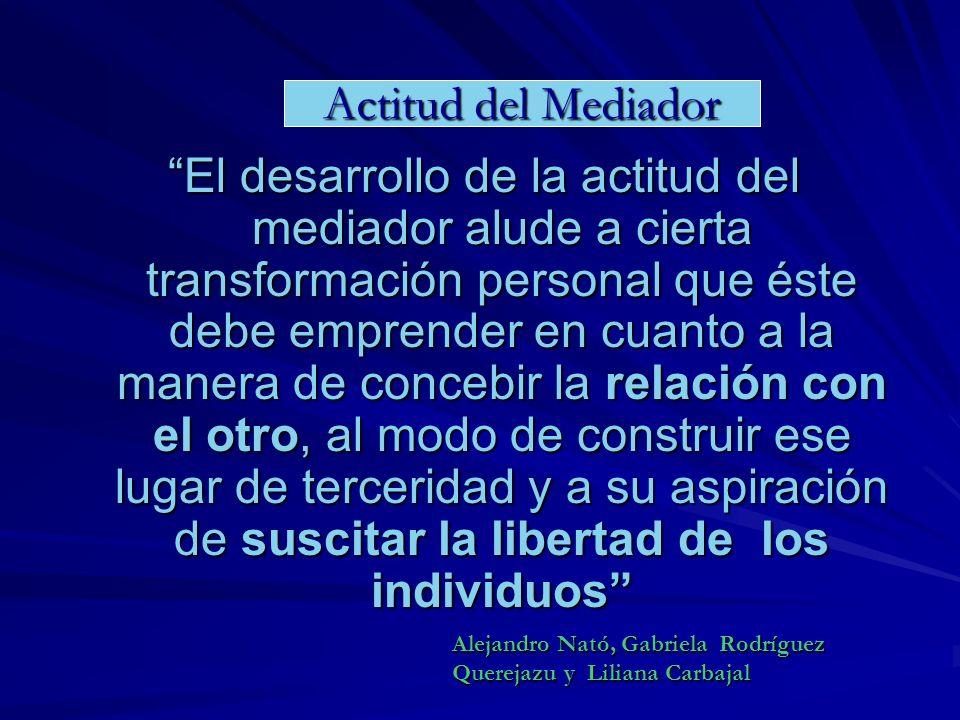 El desarrollo de la actitud del mediador alude a cierta transformación personal que éste debe emprender en cuanto a la manera de concebir la relación con el otro, al modo de construir ese lugar de terceridad y a su aspiración de suscitar la libertad de los individuos